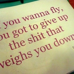 Give up the shit that weighs you down~