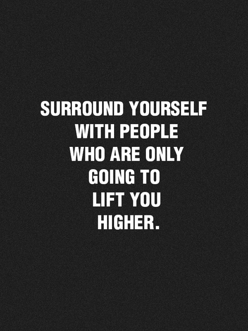 surroundyourselfwithpeoplewhoareonlygoingtolifyyouhigher-mm